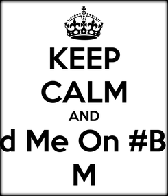 Poster: KEEP CALM AND Add Me On #BBm M