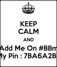 Poster: KEEP CALM AND Add Me On #BBm My Pin : 7BA6A2BE