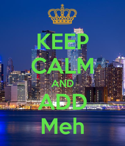 Poster: KEEP CALM AND  ADD  Meh
