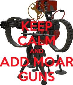 Poster: KEEP CALM AND ADD MOAR GUNS