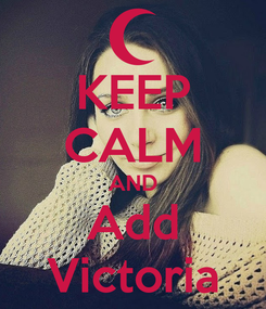 Poster: KEEP CALM AND Add Victoria