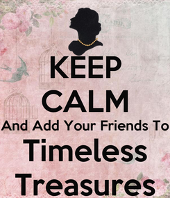 Poster: KEEP CALM And Add Your Friends To Timeless Treasures