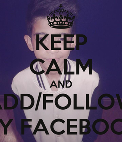 Poster: KEEP CALM AND ADD/FOLLOW MY FACEBOOK