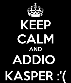 Poster: KEEP CALM AND ADDIO  KASPER :'(