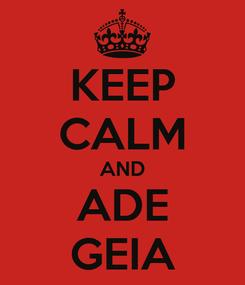 Poster: KEEP CALM AND ADE GEIA
