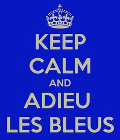 Poster: KEEP CALM AND ADIEU  LES BLEUS