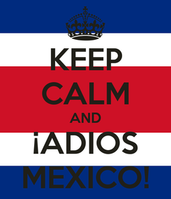 Poster: KEEP CALM AND ¡ADIOS MEXICO!