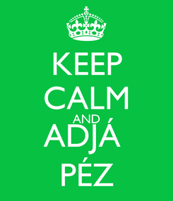Poster: KEEP CALM AND ADJÁ  PÉZ
