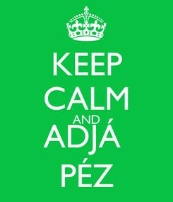 Poster: KEEP CALM AND ADJÁ  PÉZ