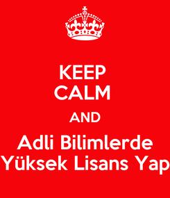 Poster: KEEP  CALM  AND Adli Bilimlerde Yüksek Lisans Yap