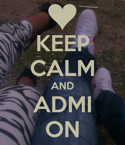 Poster: KEEP CALM AND ADMI ON