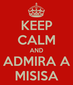 Poster: KEEP CALM AND ADMIRA A MISISA