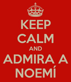 Poster: KEEP CALM AND ADMIRA A NOEMÍ