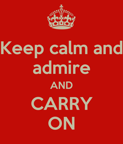 Poster: Keep calm and admire AND CARRY ON