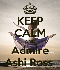 Poster: KEEP CALM AND Admire Ashi Ross