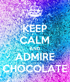 Poster: KEEP CALM AND ADMIRE CHOCOLATE