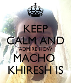 Poster: KEEP CALM AND ADMIRE HOW MACHO  KHIRESH IS