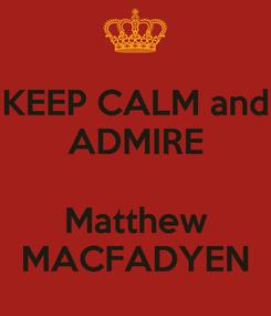Poster: KEEP CALM and ADMIRE  Matthew MACFADYEN
