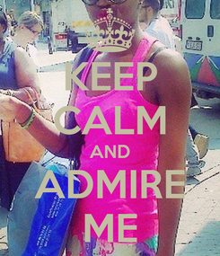 Poster: KEEP CALM AND ADMIRE ME