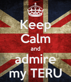 Poster: Keep Calm and admire my TERU