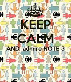 Poster: KEEP CALM AND  admire NOTE 3
