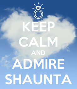 Poster: KEEP CALM AND ADMIRE SHAUNTA