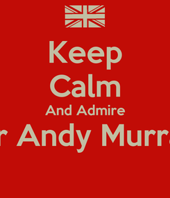 Poster: Keep Calm And Admire Sir Andy Murray