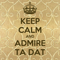 Poster: KEEP CALM AND ADMIRE TA DAT