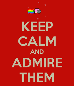 Poster: KEEP CALM AND ADMIRE THEM