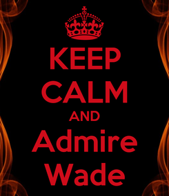 Poster: KEEP CALM AND Admire Wade