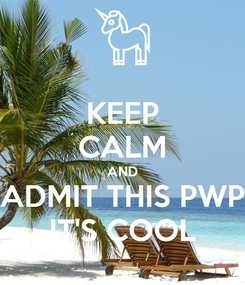 Poster: KEEP CALM AND ADMIT THIS PWP IT'S COOL