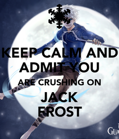 Poster: KEEP CALM AND ADMIT YOU ARE CRUSHING ON JACK FROST
