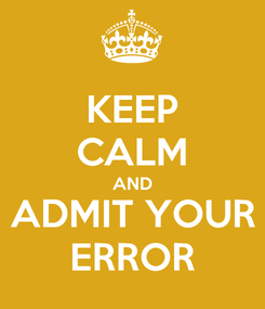 Poster: KEEP CALM AND ADMIT YOUR ERROR