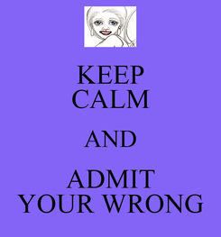 Poster: KEEP CALM AND ADMIT YOUR WRONG