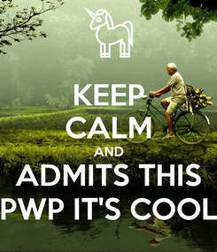 Poster: KEEP CALM AND ADMITS THIS PWP IT'S COOL