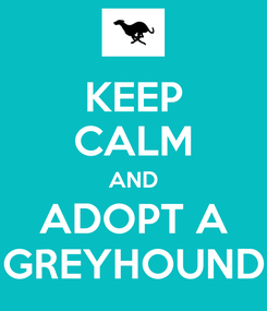 Poster: KEEP CALM AND ADOPT A GREYHOUND