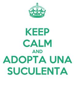 Poster: KEEP CALM AND ADOPTA UNA SUCULENTA