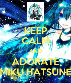 Poster: KEEP CALM AND ADORATE MIKU HATSUNE