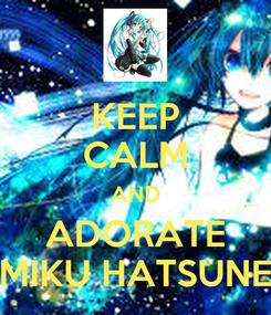 Poster: KEEP CALM AND ADORATE MIKU HATSUNE