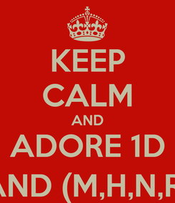Poster: KEEP CALM AND ADORE 1D AND (M,H,N,R)
