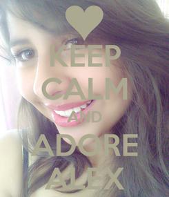 Poster: KEEP CALM AND ADORE ALEX