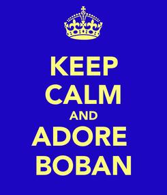 Poster: KEEP CALM AND ADORE  BOBAN