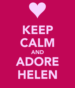 Poster: KEEP CALM AND ADORE HELEN