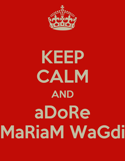 Poster: KEEP CALM AND aDoRe MaRiaM WaGdi