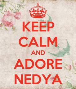 Poster: KEEP CALM AND ADORE NEDYA