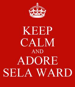 Poster: KEEP CALM AND ADORE SELA WARD