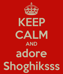 Poster: KEEP CALM AND adore Shoghiksss