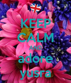 Poster: KEEP CALM AND adore yusra