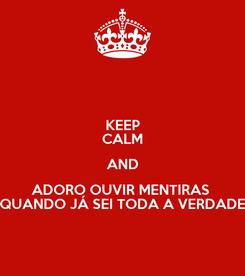 Poster: KEEP CALM AND ADORO OUVIR MENTIRAS  QUANDO JÁ SEI TODA A VERDADE