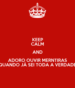 Poster: KEEP CALM AND ADORO OUVIR MERNTIRAS QUANDO JÁ SEI TODA A VERDADE